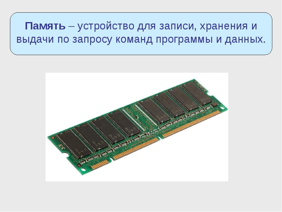 Память – устройство для записи, хранения и выдачи по запросу команд программы...