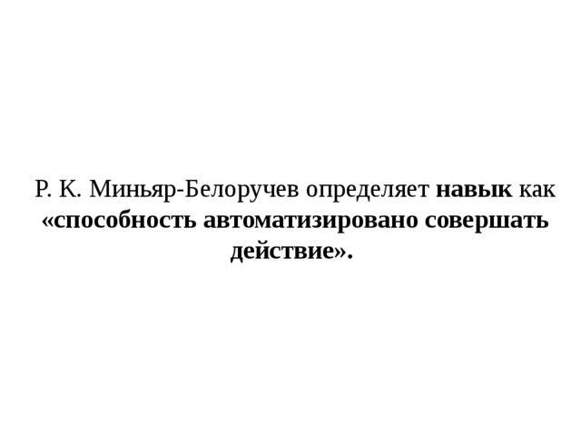 Р. К. Миньяр-Белоручев определяетнавыккак «способность автоматизировано сов...