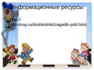 Информационные ресурсы http://klub-drug.ru/doshkolniki/zagadki-pdd.html