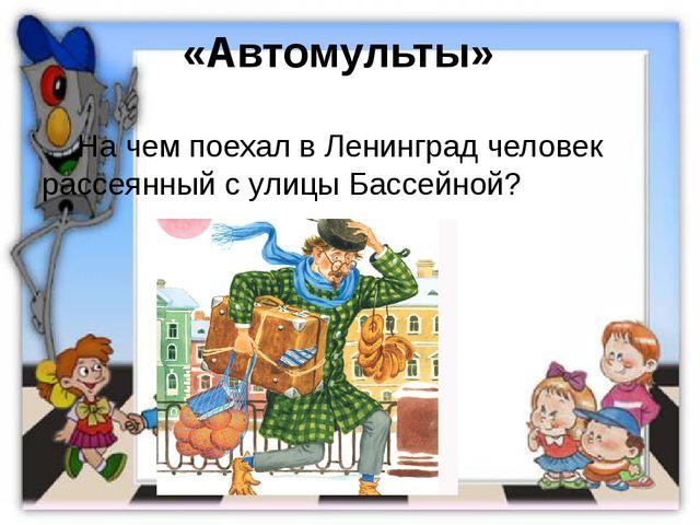 «Автомульты»  На чем поехал в Ленинград человек рассеянный с улицы Бассейной?