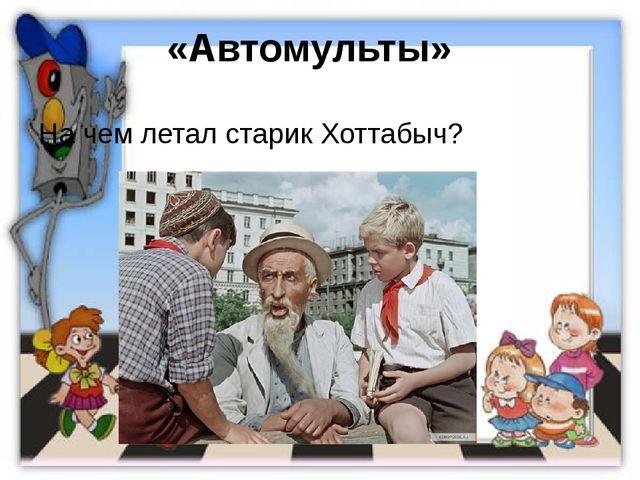 «Автомульты»  На чем летал старик Хоттабыч?