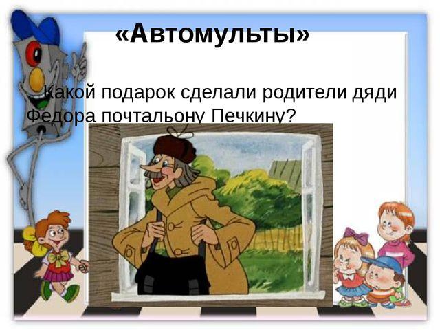 «Автомульты»  Какой подарок сделали родители дяди Федора почтальону Печкину?