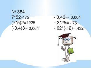 № 384 7*52= - 0,43= (7*5)2= - 3*25= (-0,4)3= - 62*(-12)= 175 1225 - 0,064 - 0