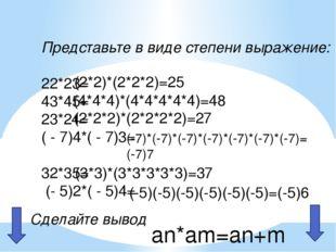 Представьте в виде степени выражение: 22*23= 43*45= 23*24= ( - 7)4*( - 7)3= 3