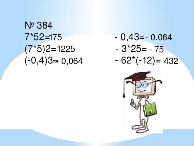 № 384 7*52= - 0,43= (7*5)2= - 3*25= (-0,4)3= - 62*(-12)= 175 1225 - 0,064 - 0...