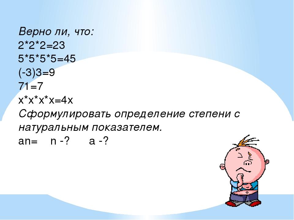 Верно ли, что: 2*2*2=23 5*5*5*5=45 (-3)3=9 71=7 х*х*х*х=4х Сформулировать опр...