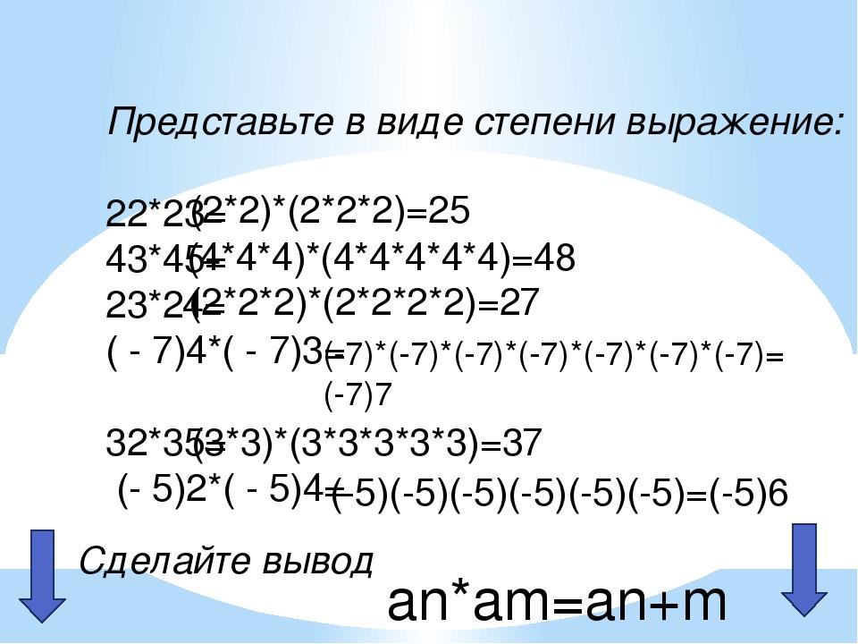 Представьте в виде степени выражение: 22*23= 43*45= 23*24= ( - 7)4*( - 7)3= 3...