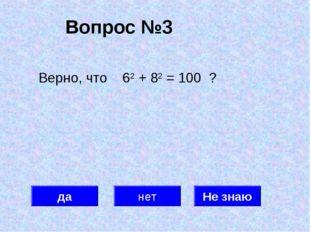 Вопрос №3 да нет Не знаю Верно, что 62 + 82 = 100 ?