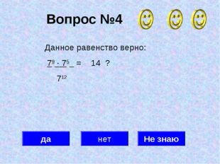 Вопрос №4 да нет Не знаю Данное равенство верно: 79 · 75 = 14 ? 712