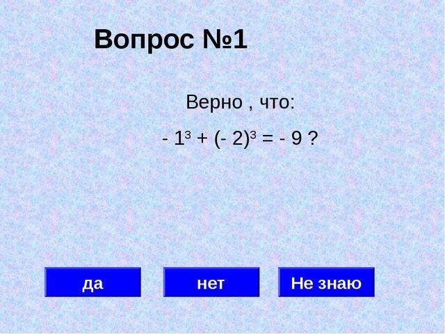 Вопрос №1 да нет Не знаю Верно , что: - 13 + (- 2)3 = - 9 ?