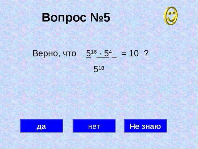 Вопрос №5 да нет Не знаю Верно, что 516 · 54 = 10 ? 518