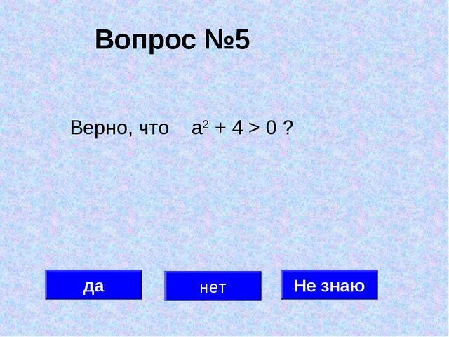 Вопрос №5 да нет Не знаю Верно, что а2 + 4 > 0 ?