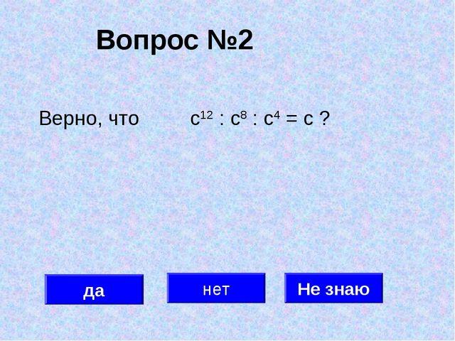 Вопрос №2 да нет Не знаю Верно, что с12 : с8 : с4 = с ?
