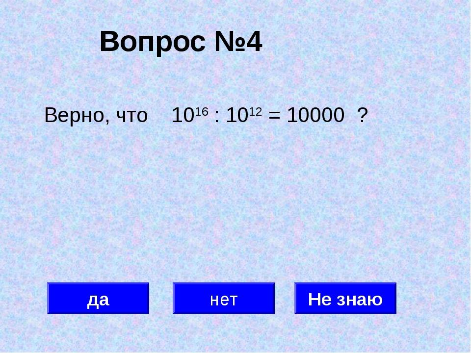 Вопрос №4 да нет Не знаю Верно, что 1016 : 1012 = 10000 ?