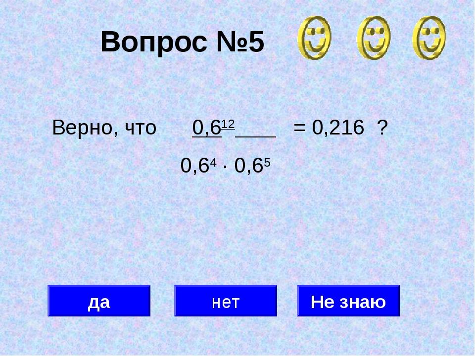 Вопрос №5 да нет Не знаю Верно, что 0,612 = 0,216 ? 0,64 · 0,65