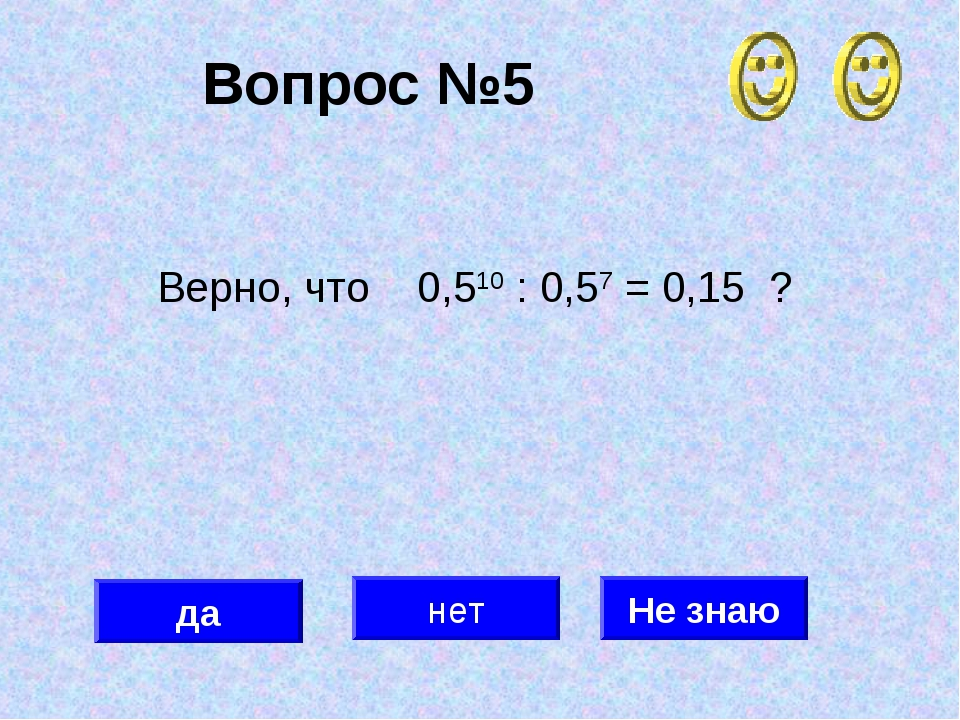 Вопрос №5 да нет Не знаю Верно, что 0,510 : 0,57 = 0,15 ?