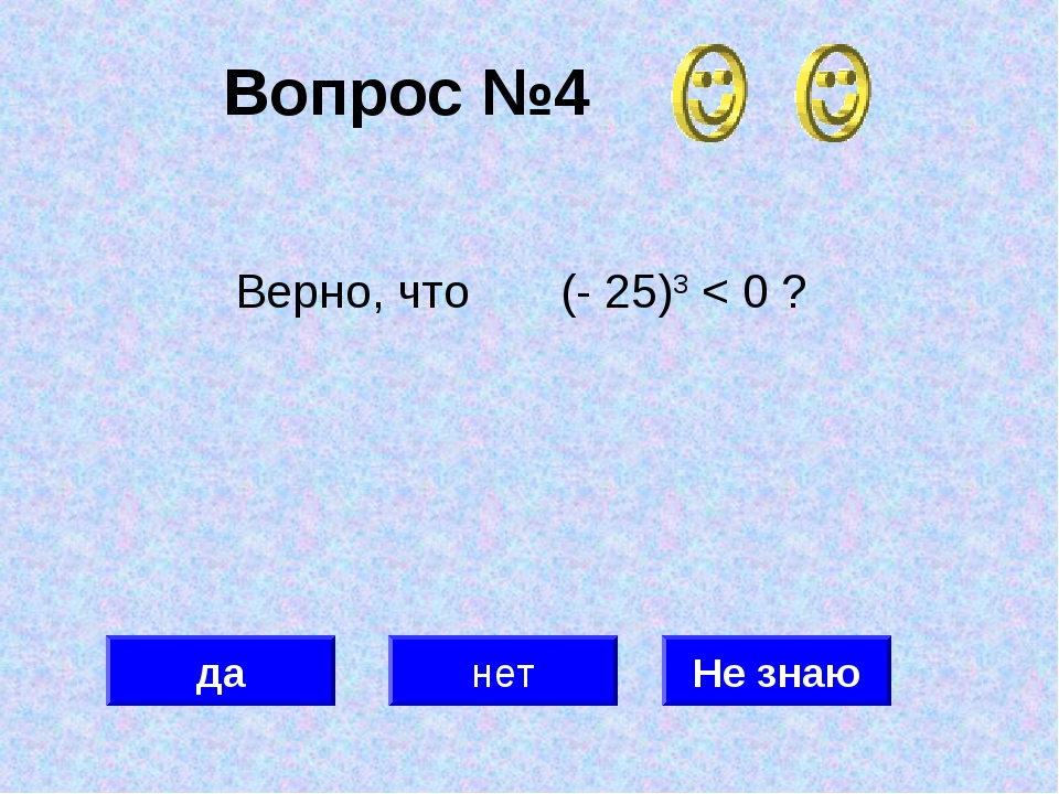 Вопрос №4 да нет Не знаю Верно, что (- 25)3 < 0 ?