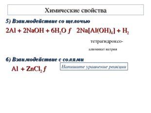 Химические свойства 5) Взаимодействие со щелочью 2Al + 2NaOH + 6H2O → 2Na[Al(