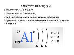 Ответьте на вопросы: Положение Al в ПСХЭ; Состав атома алюминия; Возможная ст