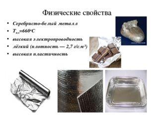 Физические свойства Серебристо-белый металл Тпл=660оС высокая электропроводно