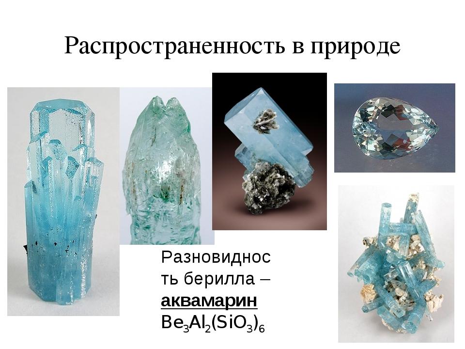 Распространенность в природе аквамарин Be3Al2(SiO3)6 Разновидность берилла –