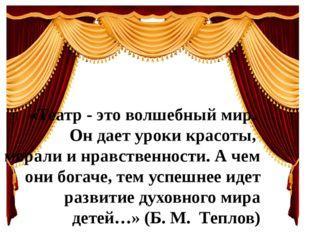 «Театр - это волшебный мир. Он дает уроки красоты, морали и нравственности. А