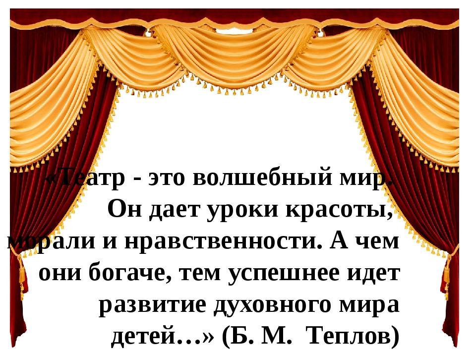 «Театр - это волшебный мир. Он дает уроки красоты, морали и нравственности. А...