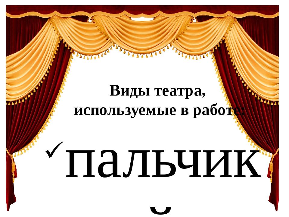 Виды театра, используемые в работе: пальчиковый театр, настольный театр, теа...