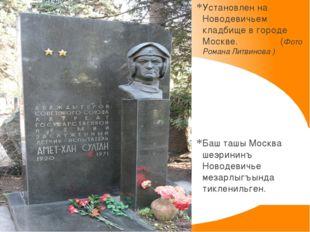 Установлен на Новодевичьем кладбище в городе Москве. (Фото Романа Литвинова )