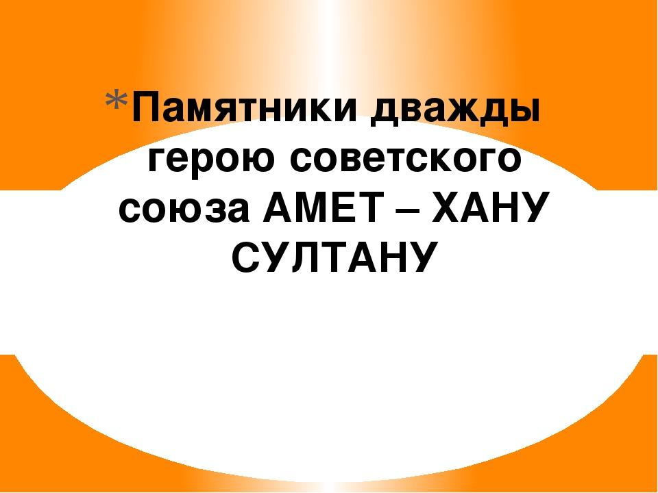 Памятники дважды герою советского союза АМЕТ – ХАНУ СУЛТАНУ