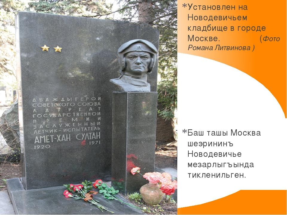 Установлен на Новодевичьем кладбище в городе Москве. (Фото Романа Литвинова )...