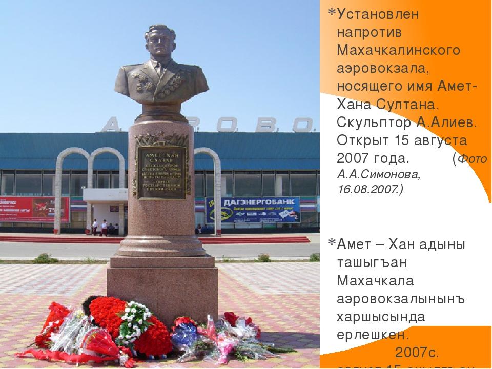 Установлен напротив Махачкалинского аэровокзала, носящего имя Амет-Хана Султа...
