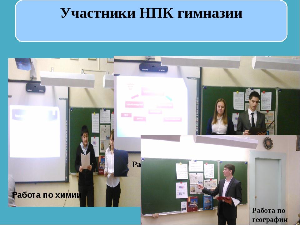 Участники НПК гимназии Работа по химии Работа по физике Работа по географии