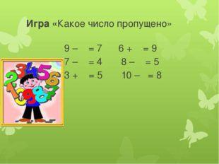 Игра «Какое число пропущено» 9 – = 7 6 + = 9 7 – = 4 8 – = 5 3 + = 5 10 – = 8