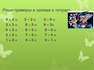 Реши примеры и запиши в тетрадь 0 + 3 = 3 – 3 = 3 – 0 = 3 + 3 = 6 – 3 = 8 – 3