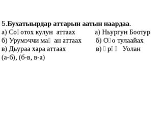 5.Бухатыырдар аттарын аатын наардаа. а) Соҕотох кулун аттаах а) Ньургун Бооту