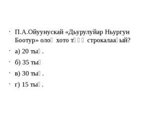 П.А.Ойуунускай «Дьурулуйар Ньургун Боотур» олоҥхото төһө строкалааҕый? а) 20