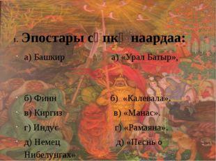 Эпостары сөпкө наардаа: а) Башкир а) «Урал Батыр», б) Финн б) «Калевала». в)