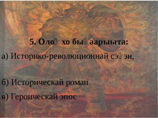 5. Олоҥхо быһаарыыта: а) Историко-революционнай сэһэн, б) Историческай роман