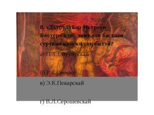 8. «Дьурулуйар Ньургун Боотур» олоҥхону аан бастаан сурукка ким киллэрбитэй?