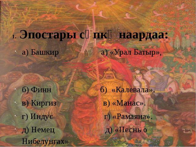 Эпостары сөпкө наардаа: а) Башкир а) «Урал Батыр», б) Финн б) «Калевала». в)...