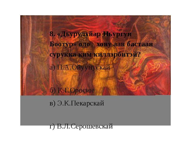 8. «Дьурулуйар Ньургун Боотур» олоҥхону аан бастаан сурукка ким киллэрбитэй?...