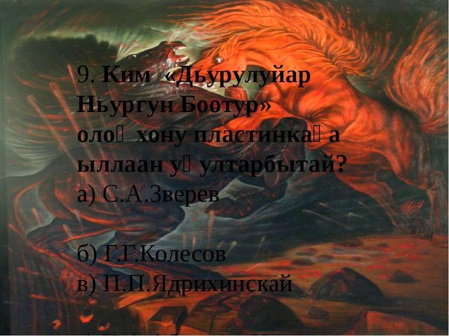 9. Ким «Дьурулуйар Ньургун Боотур» олоҥхону пластинкаҕа ыллаан уһултарбытай?...