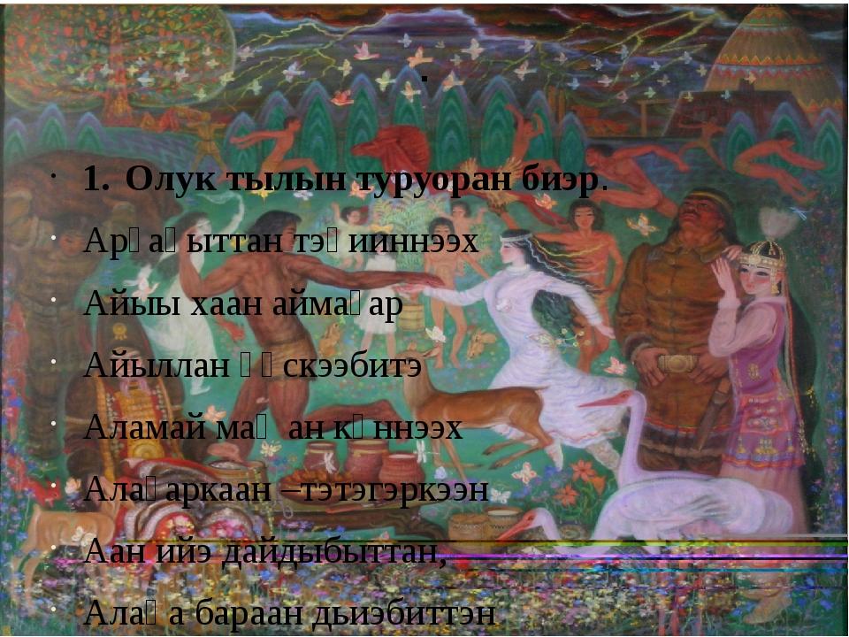 . 1.Олук тылын туруоран биэр. Арҕаһыттан тэһииннээх Айыы хаан аймаҕар Айылла...