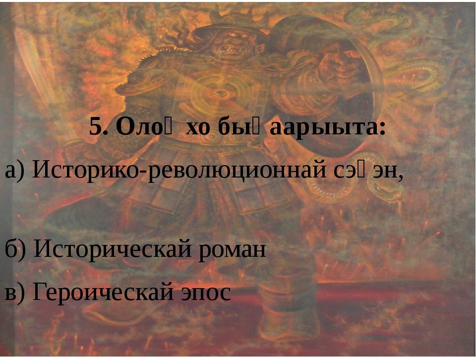 5. Олоҥхо быһаарыыта: а) Историко-революционнай сэһэн, б) Историческай роман...