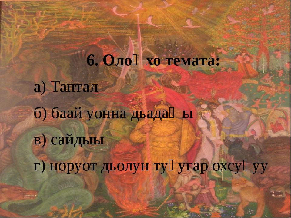 6. Олоҥхо темата: а) Таптал б) баай уонна дьадаҥы в) сайдыы г) норуот дьолун...