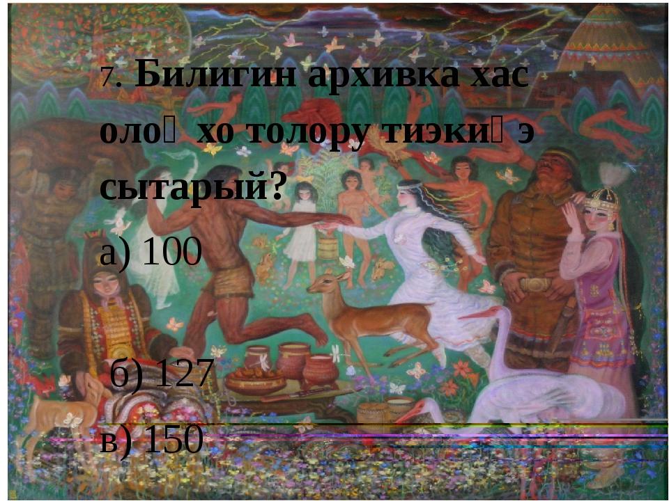7. Билигин архивка хас олоҥхо толору тиэкиһэ сытарый? а) 100 б) 127 в) 150 г)...