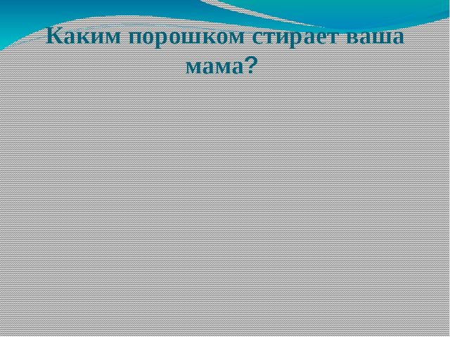 Каким порошком стирает ваша мама?