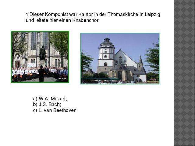 1.Dieser Komponist war Kantor in der Thomaskirche in Leipzig und leitete hier...