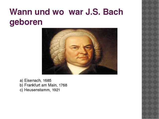 Wann und wo war J.S. Bach geboren a) Eisenach, 1685 b) Frankfurt am Main, 176...